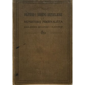 POLITIČKO I SUDBENO RAZDJELJENJE I REPERTORIJ PREBIVALIŠTA : KRALJEVINA HRVATSKE I SLAVONIJE 1913.