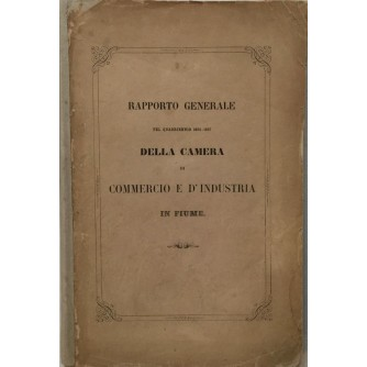 RAPPORTO GENERALE PEL QUADRIENNIO 1854-1857 DELLA CAMERA DI COMMERCIO E D' INDUSTRIA IN FIUME