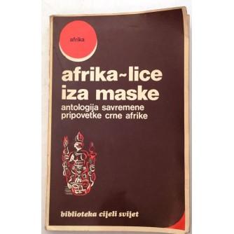 AFRIKA LICE IZA MASKE : ANTOLOGIJA SAVREMENE PRIPOVETKE CRNE AFRIKE