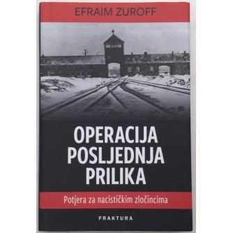EFRAIM ZUROFF : OPERACIJA POSLJEDNJA PRILIKA : POTJERA ZA NACISTIČKIM ZLOČINCIMA