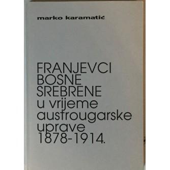 MARKO KARAMATIĆ : FRANJEVCI BOSNE SREBRENE U VRIJEME AUSTROUGARSKE UPRAVE 1878-1914.