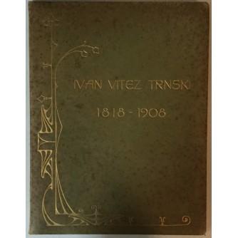 IVAN VITEZ TRNSKI 1818.-1908. (ALBUM U ČAST 90. ROĐENDANA I U SPOMEN NA SMRT)
