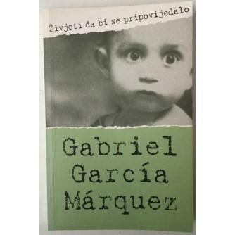 GABRIEL GARCIA MARQUEZ: ŽIVJETI DA BI SE PRIPOVIJEDALO