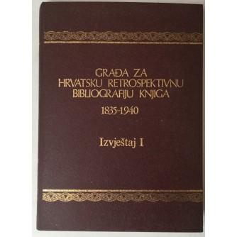 GRAĐA ZA HRVATSKU RETROSPEKTIVNU BIBLIOGRAFIJU KNJIGA 1835.-1940., IZVJEŠTAJ I (UREDNIK PETAR ROGULJA)
