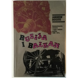 ANDREW ROSSOS: RUSIJA I BALKAN, MEĐUBALKANSKA RIVALSTVA I RUSKA VANJSKA POLITIKA 1908.-1914.