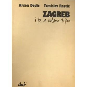 ARSEN DEDIĆ, TOMISLAV RASTIĆ : ZAGREB I JA SE VOLIMO TAJNO (numerirano izdanje 213/300 - bibliofilsko izdanje)