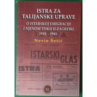 ŠETIĆ NEVIO : ISTRA ZA TALIJANSKE UPRAVE : O ISTARSKOJ EMIGRACIJI I NJENOM TISKU U ZAGREBU 1918.-1941.