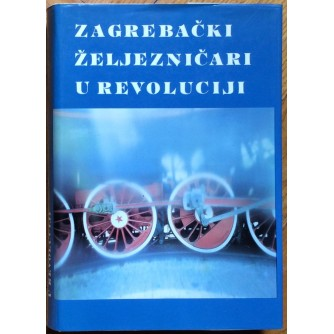 ČEDOMIR ŠUKARA, ZAGREBAČKI ŽELJEZNIČARI U REVOLUCIJI, ZAGREB, 1986.