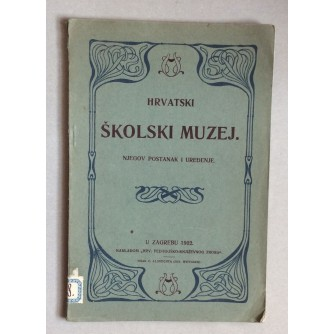 HRVATSKI ŠKOLSKI MUZEJ, NJEGOV POSTANAK I UREDJENJE, ZAGREB, 1902.